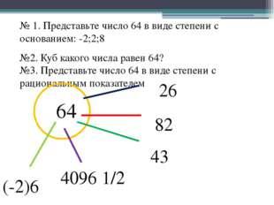 № 1. Представьте число 64 в виде степени с основанием: -2;2;8 №2. Куб какого