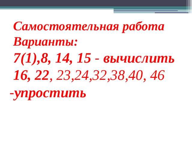Самостоятельная работа Варианты: 7(1),8, 14, 15 - вычислить 16, 22, 23,24,32,...