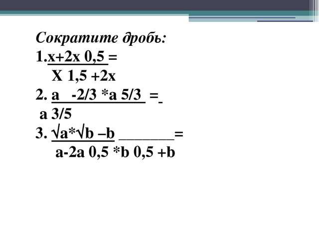 Сократите дробь: 1.x+2x 0,5 = X 1,5 +2x 2. a -2/3 *a 5/3 = a 3/5 3. √a*√b –b...