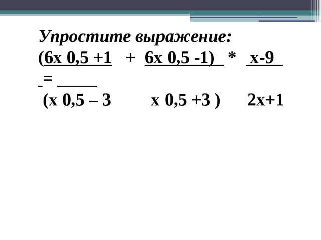 Упростите выражение: (6x 0,5 +1 + 6x 0,5 -1) * x-9 = (x 0,5 – 3 x 0,5 +3 ) 2x+1