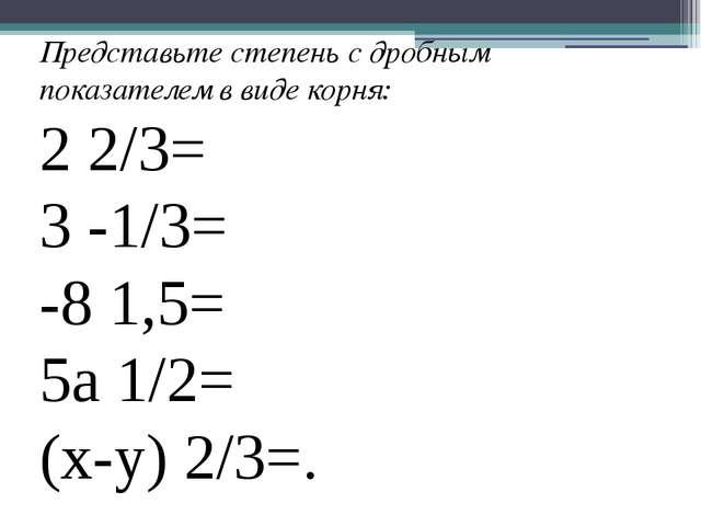 Представьте степень с дробным показателем в виде корня: 2 2/3= 3 -1/3= -8 1,5...