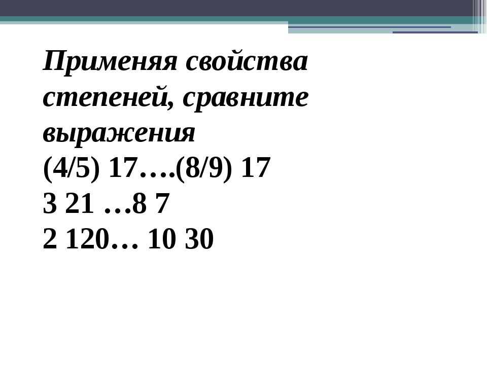 Применяя свойства степеней, сравните выражения (4/5) 17….(8/9) 17 3 21 …8 7 2...