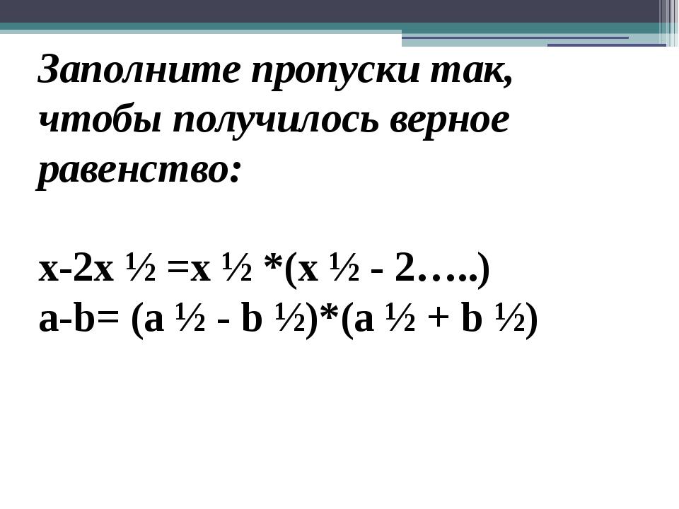 Заполните пропуски так, чтобы получилось верное равенство: x-2x ½ =x ½ *(x ½...