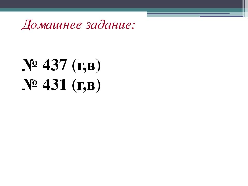 Домашнее задание: № 437 (г,в) № 431 (г,в)
