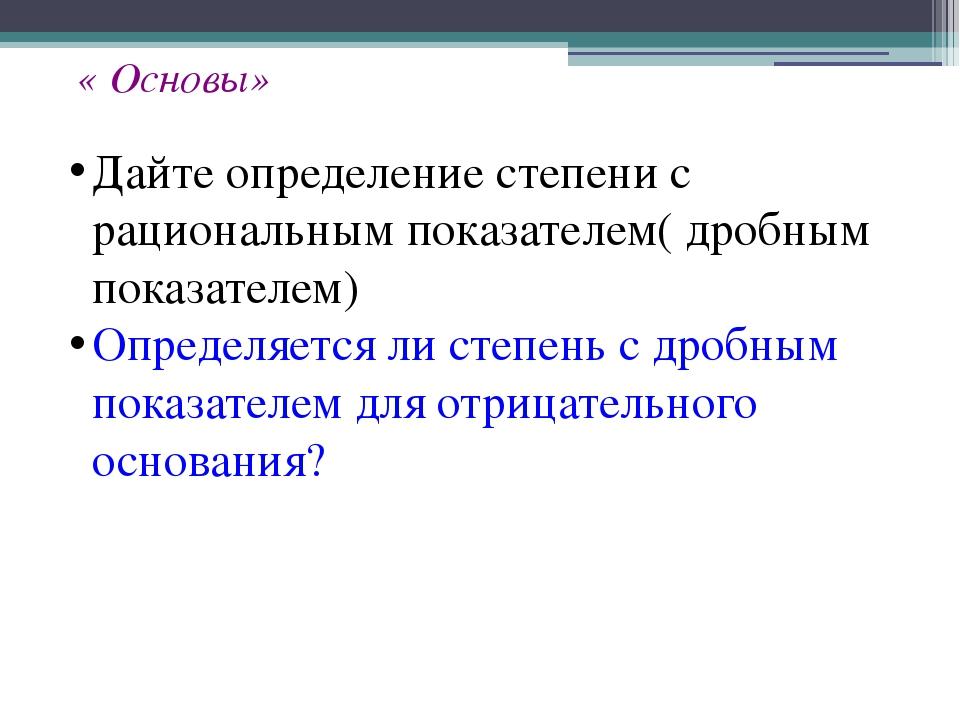 « Основы» Дайте определение степени с рациональным показателем( дробным показ...