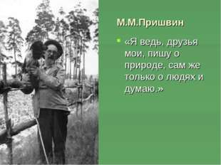 М.М.Пришвин «Я ведь, друзья мои, пишу о природе, сам же только о людях и дум