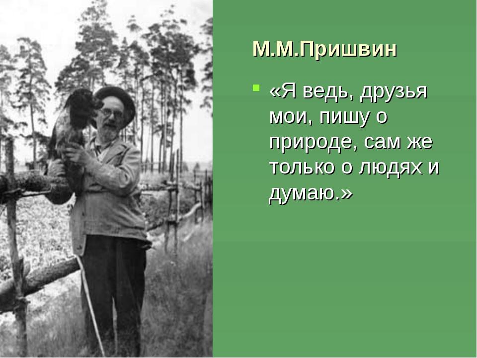 М.М.Пришвин «Я ведь, друзья мои, пишу о природе, сам же только о людях и дум...
