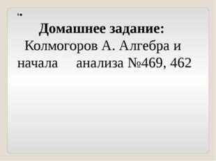 6. Домашнее задание: Колмогоров А. Алгебра и начала анализа №469, 462