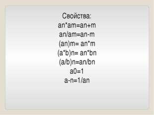 Свойства: an*am=an+m an/am=an-m (an)m= an*m (a*b)n= an*bn (a/b)n=an/bn a0=1 a