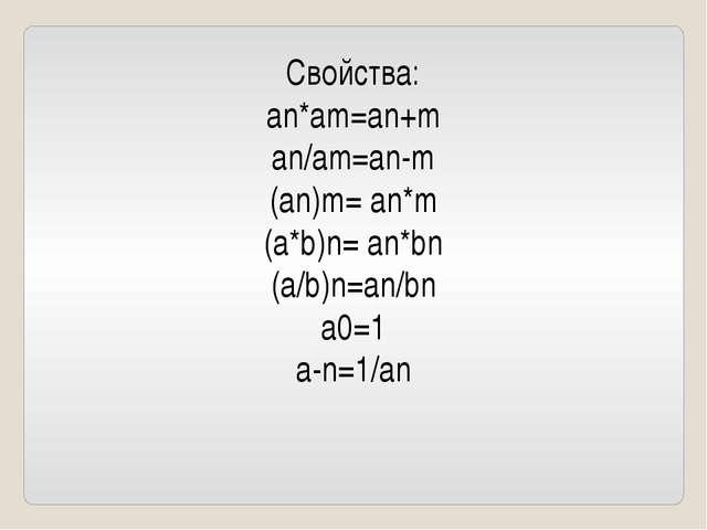 Свойства: an*am=an+m an/am=an-m (an)m= an*m (a*b)n= an*bn (a/b)n=an/bn a0=1 a...