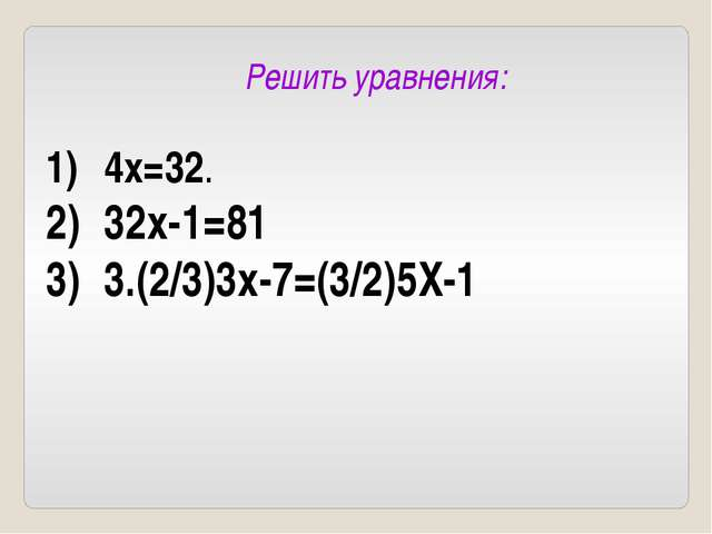 Решить уравнения: 4x=32. 32x-1=81 3.(2/3)3x-7=(3/2)5X-1