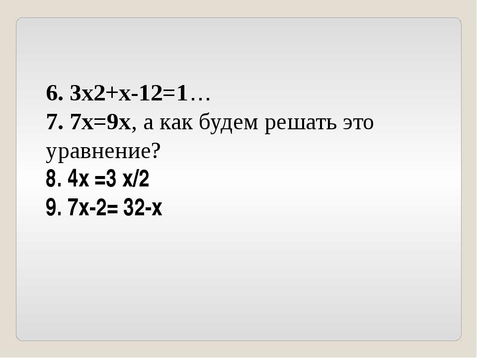 6. 3x2+x-12=1… 7. 7x=9x, а как будем решать это уравнение? 8. 4x =3 x/2 9. 7...