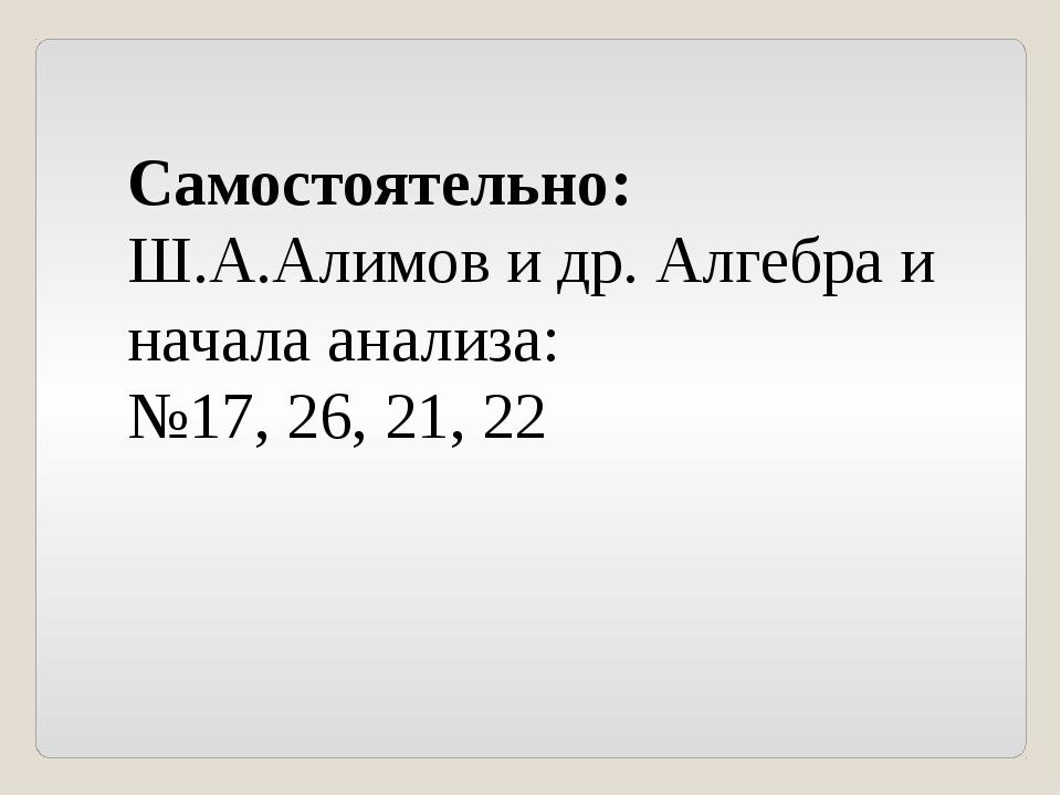 Самостоятельно: Ш.А.Алимов и др. Алгебра и начала анализа: №17, 26, 21, 22