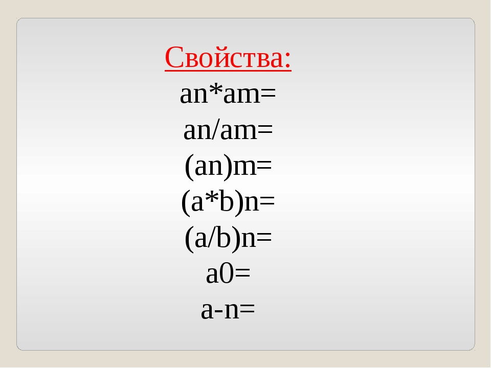 Свойства: an*am= an/am= (an)m= (a*b)n= (a/b)n= а0= a-n=