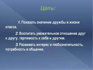 Цель: 1. Показать значение дружбы в жизни класса. 2. Воспитать ув