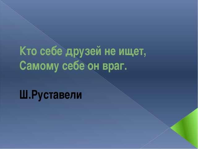 Кто себе друзей не ищет, Самому себе он враг.  Ш.Рус...