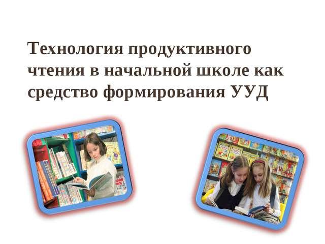 Технология продуктивного чтения в начальной школе как средство формирования...