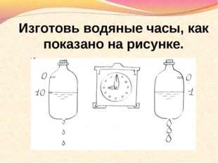 Изготовь водяные часы, как показано на рисунке.