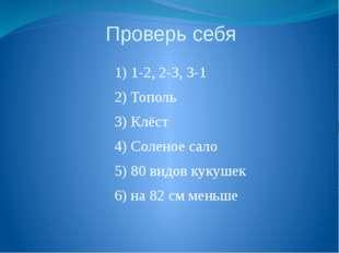 Проверь себя 1) 1-2, 2-3, 3-1 2) Тополь 3) Клёст 4) Соленое сало 5) 80 видов