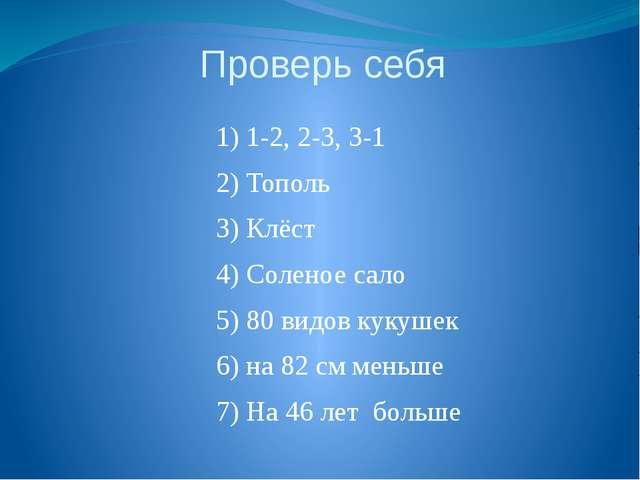 Проверь себя 1) 1-2, 2-3, 3-1 2) Тополь 3) Клёст 4) Соленое сало 5) 80 видов...