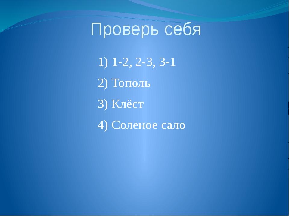 Проверь себя 1) 1-2, 2-3, 3-1 2) Тополь 3) Клёст 4) Соленое сало