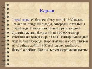 Карлаг Қарағанды еңбекпен түзеу лагері 1930 жылы 19 желтоқсанда құрылды, ла