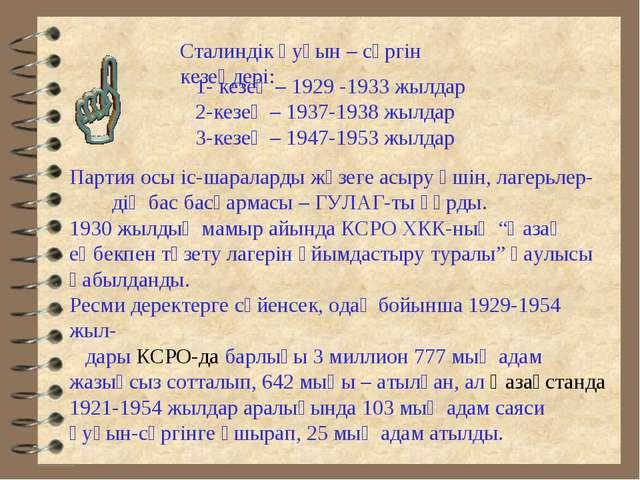Сталиндік қуғын – сүргін кезеңдері: 1- кезең – 1929 -1933 жылдар 2-кезең – 19...