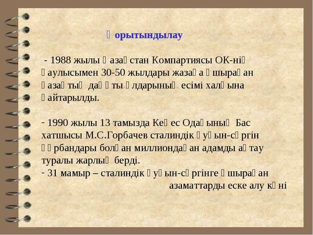Қорытындылау - 1988 жылы Қазақстан Компартиясы ОК-нің қаулысымен 30-50 жылда...