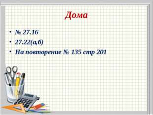 Дома № 27.16 27.22(а,б) На повторение № 135 стр 201