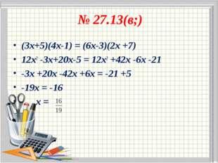№ 27.13(в;) (3х+5)(4х-1) = (6х-3)(2х +7) 12х2 -3х+20х-5 = 12х2 +42х -6х -21 -