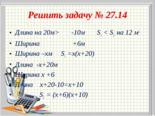 Решить задачу № 27.14 Длина на 20м> -10м S1 < S2 на 12 м2 Ширина +6м Ширина –