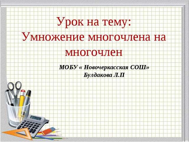Урок на тему: Умножение многочлена на многочлен МОБУ « Новочеркасская СОШ» Бу...