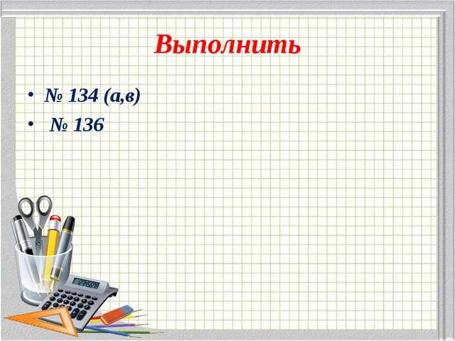 Выполнить № 134 (а,в) № 136