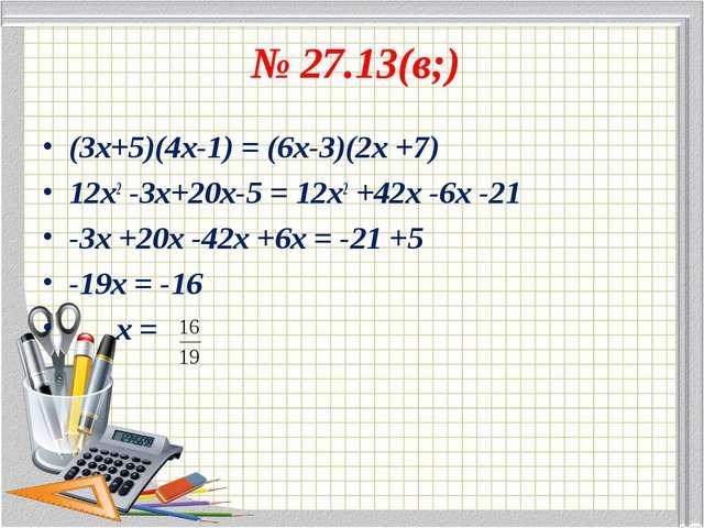 № 27.13(в;) (3х+5)(4х-1) = (6х-3)(2х +7) 12х2 -3х+20х-5 = 12х2 +42х -6х -21 -...