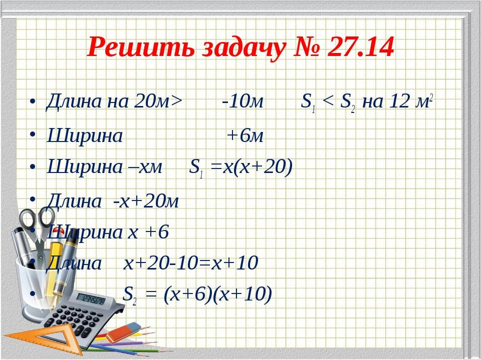 Решить задачу № 27.14 Длина на 20м> -10м S1 < S2 на 12 м2 Ширина +6м Ширина –...