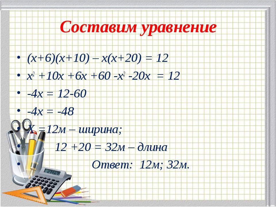 Составим уравнение (х+6)(х+10) – х(х+20) = 12 х2 +10х +6х +60 -х2 -20х = 12 -...
