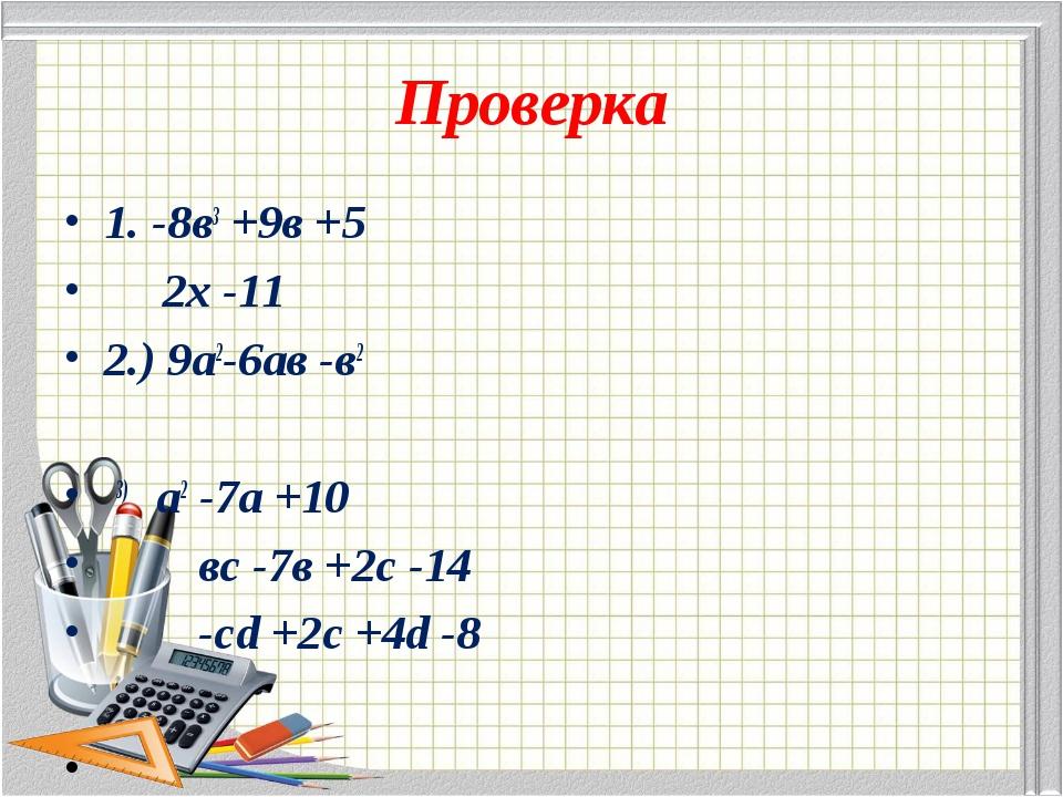 Проверка 1. -8в3 +9в +5 2х -11 2.) 9а2-6ав -в2 3) а2 -7а +10 вс -7в +2с -14 -...