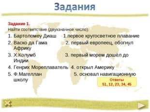 Задание 1. Найти соответствие (двухзначное число): Бартоломеу Диаш 1.первое к