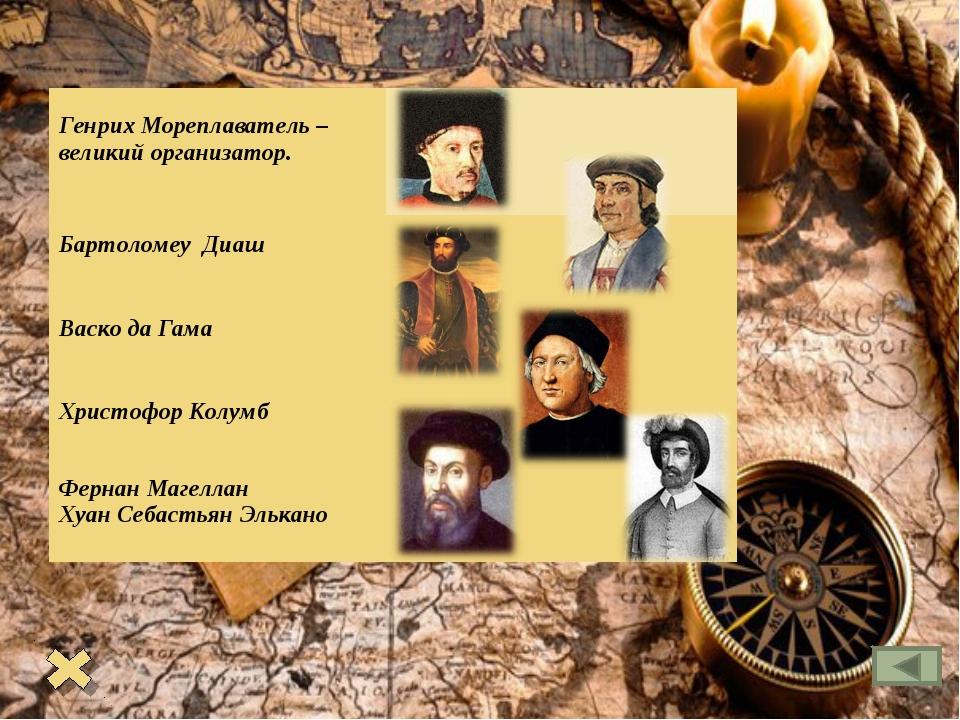 Генрих Мореплаватель – великий организатор.  Бартоломеу Диаш  Васко да Гама...