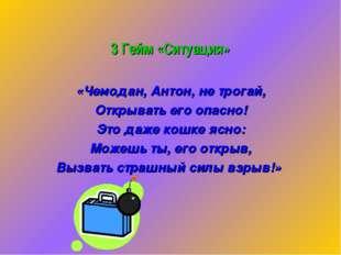 3 Гейм «Ситуация» «Чемодан, Антон, не трогай, Открывать его опасно! Это даже