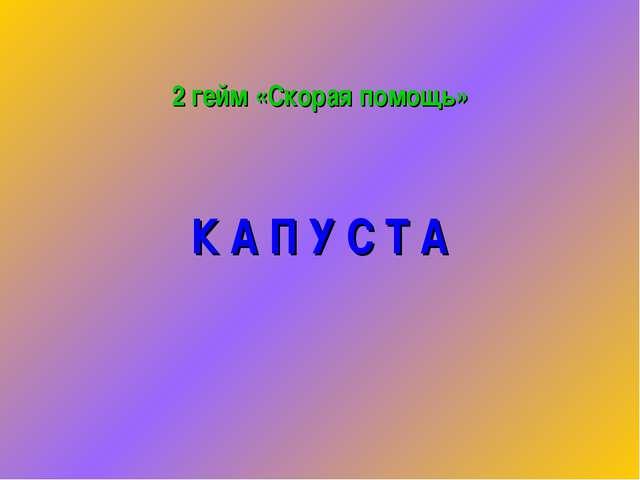 2 гейм «Скорая помощь» К А П У С Т А
