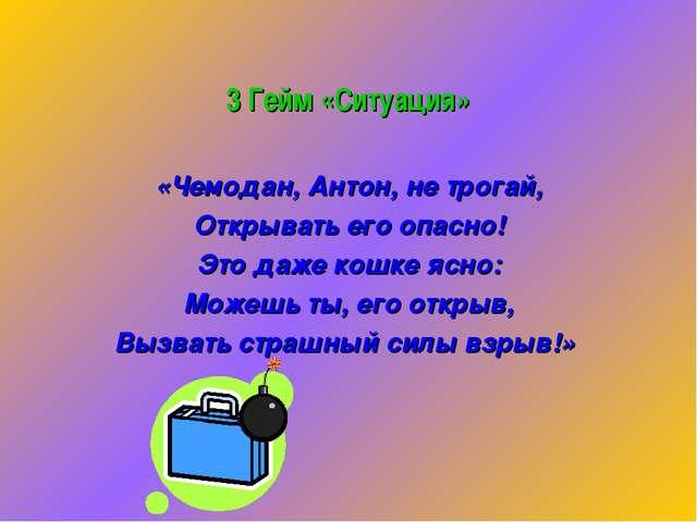 3 Гейм «Ситуация» «Чемодан, Антон, не трогай, Открывать его опасно! Это даже...