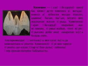 Кимешек — қазақ әйелдерінің киелі бас киімі.Әдетте кимешек ақ матадаң немесе