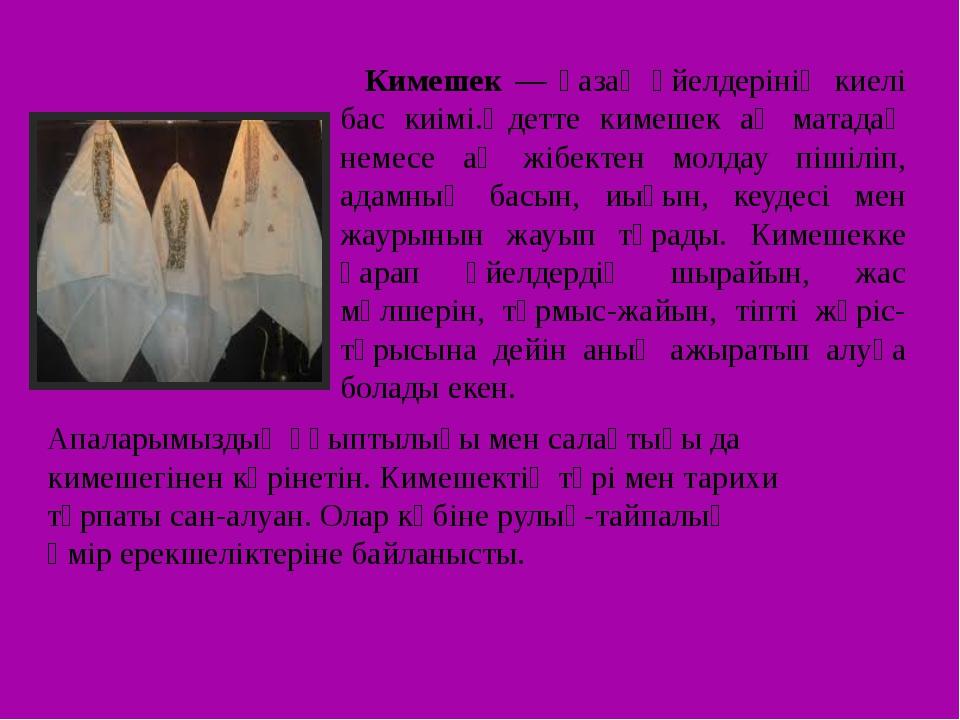 Кимешек — қазақ әйелдерінің киелі бас киімі.Әдетте кимешек ақ матадаң немесе...