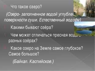 Что такое озеро? (Озеро- заполненное водой углубление на поверхности суши. Е