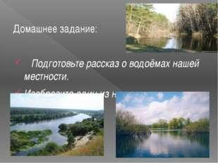 Домашнее задание: Подготовьте рассказ о водоёмах нашей местности. Изобразите