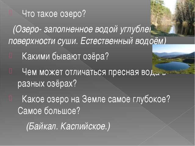 Что такое озеро? (Озеро- заполненное водой углубление на поверхности суши. Е...