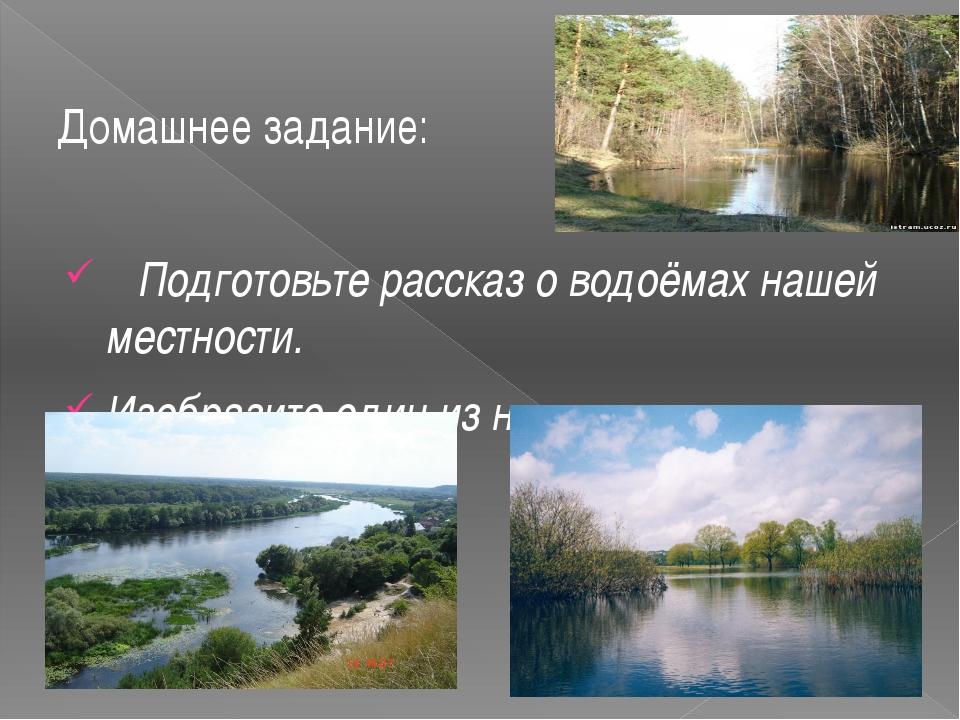 Домашнее задание: Подготовьте рассказ о водоёмах нашей местности. Изобразите...