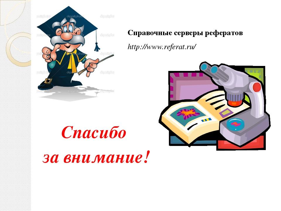 Спасибо за внимание! Справочные серверы рефератов http://www.referat.ru/