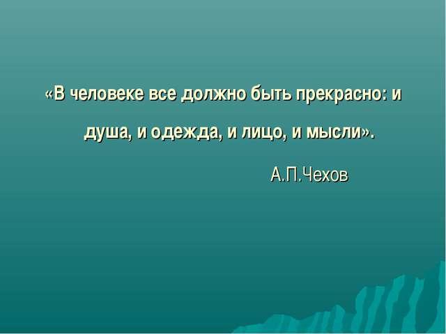 «В человеке все должно быть прекрасно: и душа, и одежда, и лицо, и мысли». А....